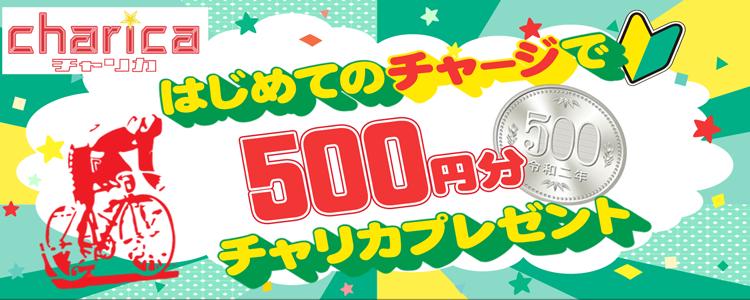 【はじめてのチャージキャンペーン】チャリカ500円プレゼント!