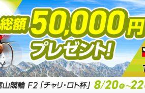 総額50,000円プレゼント!富山競輪F2「チャリ・ロト杯」投票キャンペーン