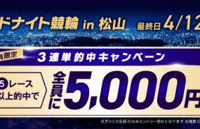 チャリカ会員限定!【3連単的中キャンペーン】松山競輪F2ミッドナイト3連単5R以上的中で5,000円プレゼント!