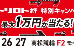 1万円が当たる!高松競輪F2モーニング「チャリロト杯モーニング競輪」投票キャンペーン