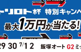 1万円が当たる!飯塚オート【G2】「チャリロト杯GⅡミッドナイトチャンピオンカップ」投票キャンペーン