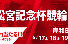 300名様に5,000円が当たる!岸和田競輪G1「高松宮記念杯競輪」投票キャンペーン