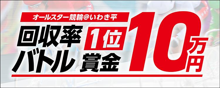最大10万円が当たる!いわき平競輪【G1】ナイター「オールスター競輪」回収率バトルキャンペーン