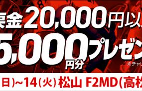 【松山F2ミッドナイト】トータル払戻金額2万円達成で全員にチャリカ5,000円分プレゼント!