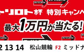 1万円が当たる!松山競輪F2ミッドナイト「チャリロト杯&ガールズin松山」投票キャンペーン